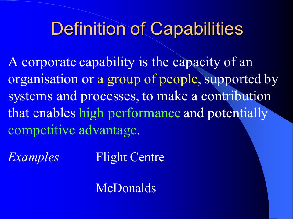 Definition of Capabilities A corporate capability is the capacity of an organisation or a group of people, supported by systems and processes, to make a contribution that enables high performance and potentially competitive advantage.
