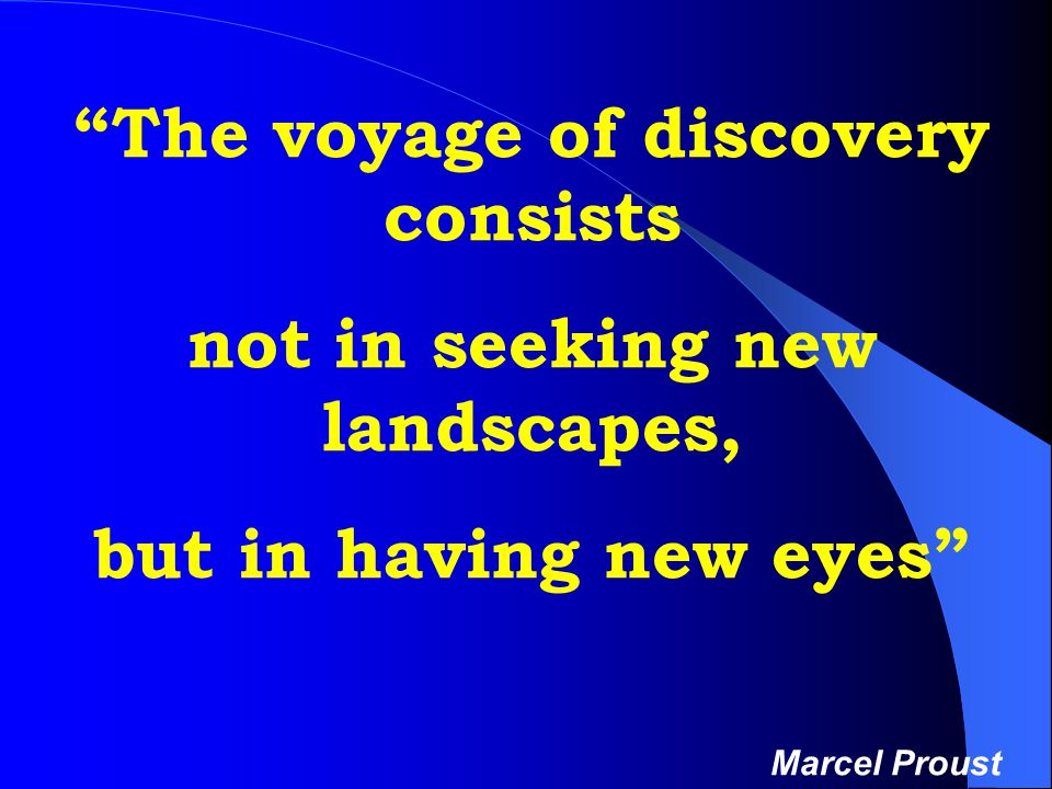 The voyage of discovery consists not in seeking new landscapes, but in having new eyes Marcel Proust