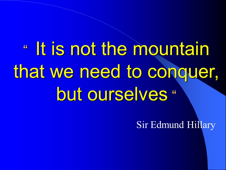 It is not the mountain that we need to conquer, but ourselves Sir Edmund Hillary