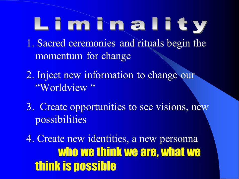 1. Sacred ceremonies and rituals begin the momentum for change 2.