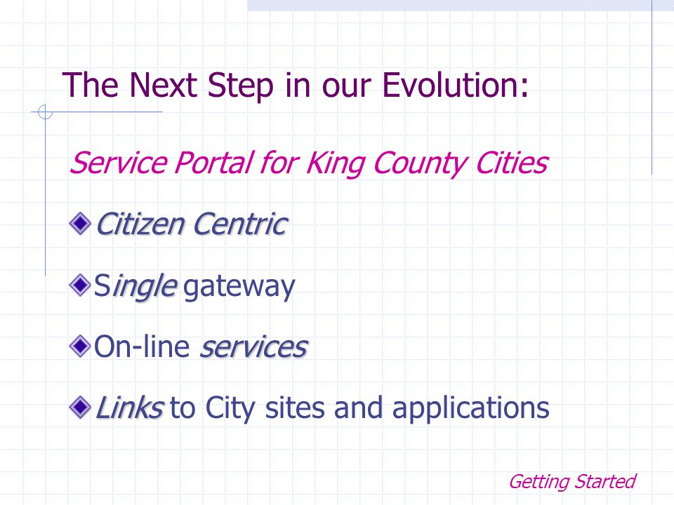 Service Portal for King County Cities Citizen Centric ingle Single gateway services On-line services Links Links to City sites and applications Service Portal for King County Cities The Next Step in our Evolution: Getting Started