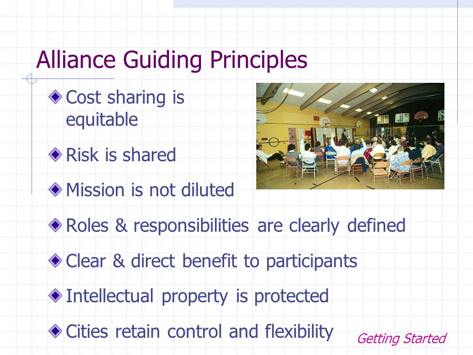 Alliance Guiding Principles Cost sharing is equitable Risk is shared Mission is not diluted Roles & responsibilities are clearly defined Clear & direct benefit to participants Intellectual property is protected Cities retain control and flexibility Getting Started