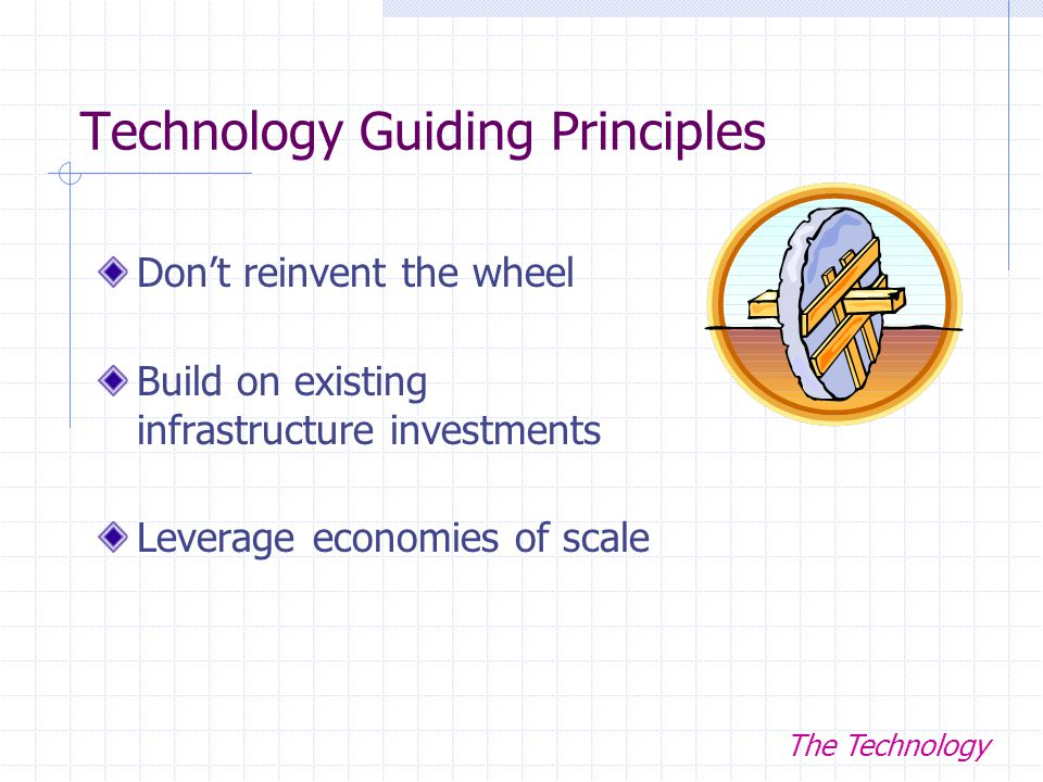 Technology Guiding Principles Don't reinvent the wheel Build on existing infrastructure investments Leverage economies of scale The Technology