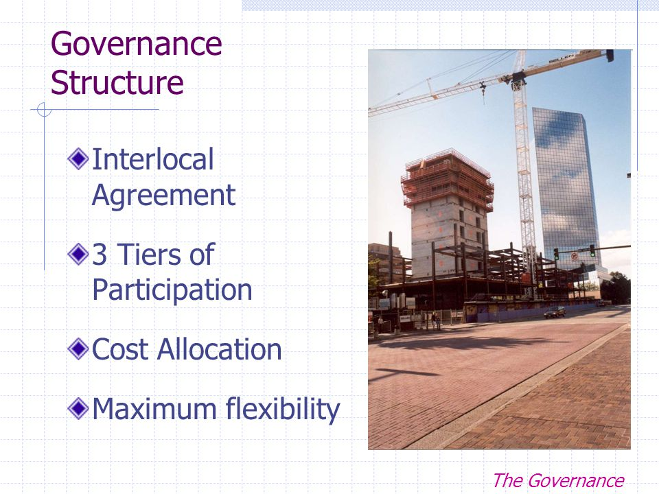 Governance Structure Interlocal Agreement 3 Tiers of Participation Cost Allocation Maximum flexibility The Governance