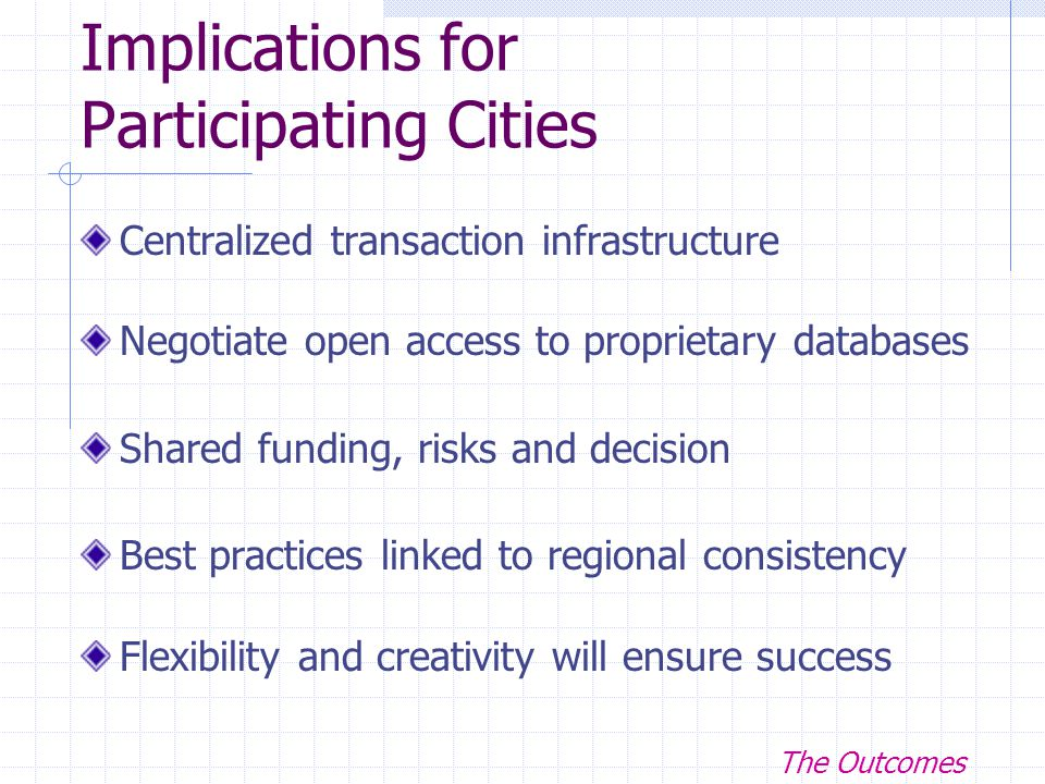 Implications for Participating Cities Centralized transaction infrastructure Negotiate open access to proprietary databases Shared funding, risks and decision Best practices linked to regional consistency Flexibility and creativity will ensure success The Outcomes
