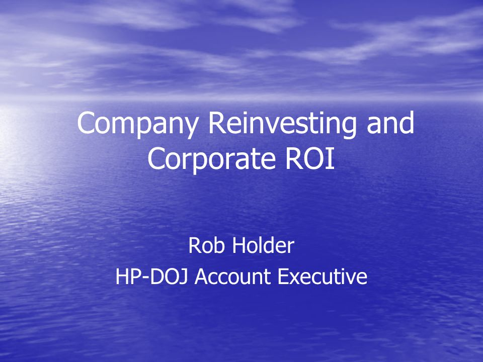 Company Reinvesting and Corporate ROI Rob Holder HP-DOJ Account Executive