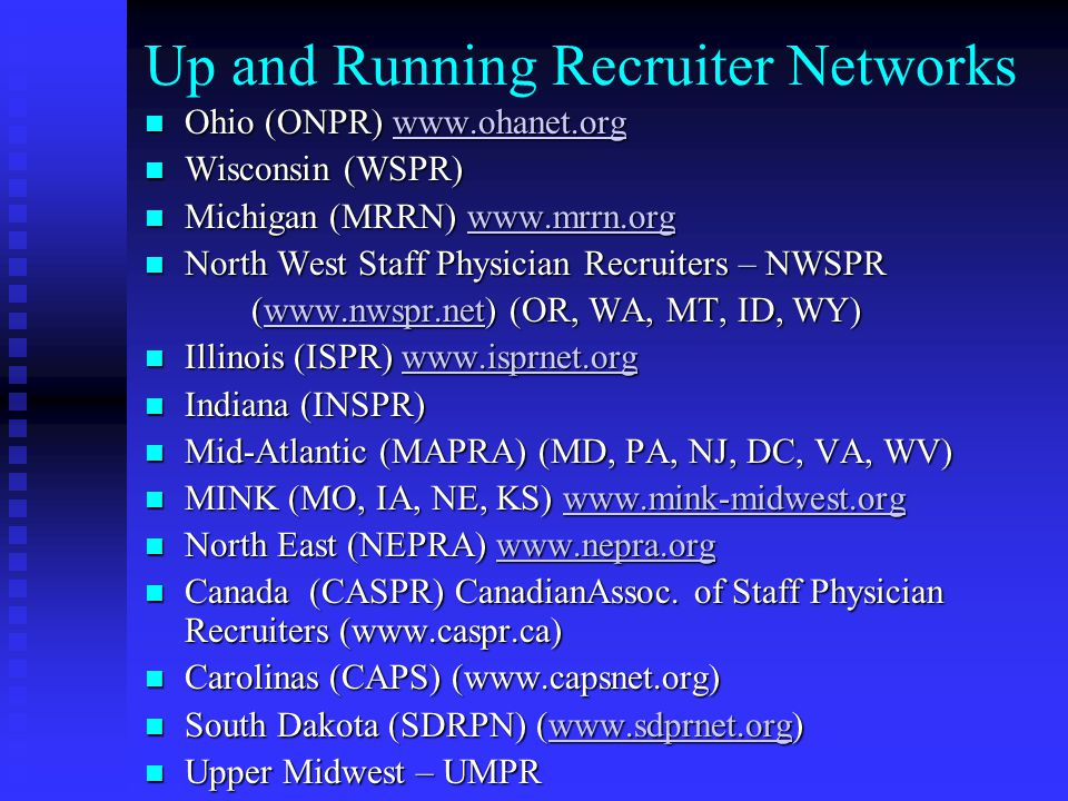 Up and Running Recruiter Networks Ohio (ONPR) www.ohanet.org Ohio (ONPR) www.ohanet.orgwww.ohanet.org Wisconsin (WSPR) Wisconsin (WSPR) Michigan (MRRN) www.mrrn.org Michigan (MRRN) www.mrrn.orgwww.mrrn.org North West Staff Physician Recruiters – NWSPR North West Staff Physician Recruiters – NWSPR (www.nwspr.net) (OR, WA, MT, ID, WY) www.nwspr.net Illinois (ISPR) www.isprnet.org Illinois (ISPR) www.isprnet.orgwww.isprnet.org Indiana (INSPR) Indiana (INSPR) Mid-Atlantic (MAPRA) (MD, PA, NJ, DC, VA, WV) Mid-Atlantic (MAPRA) (MD, PA, NJ, DC, VA, WV) MINK (MO, IA, NE, KS) www.mink-midwest.org MINK (MO, IA, NE, KS) www.mink-midwest.orgwww.mink-midwest.org North East (NEPRA) www.nepra.org North East (NEPRA) www.nepra.orgwww.nepra.org Canada (CASPR) CanadianAssoc.