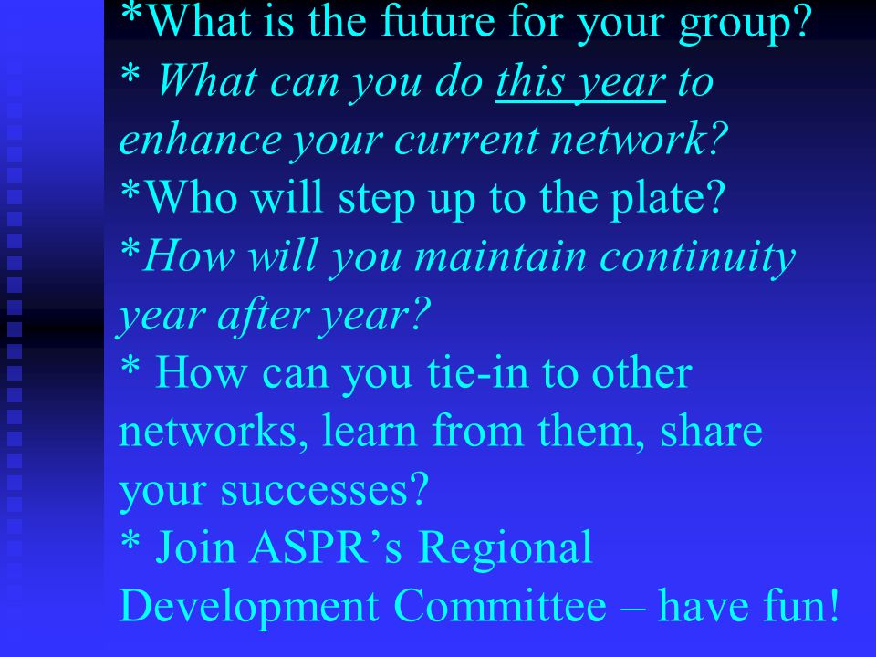 * What is the future for your group. * What can you do this year to enhance your current network.