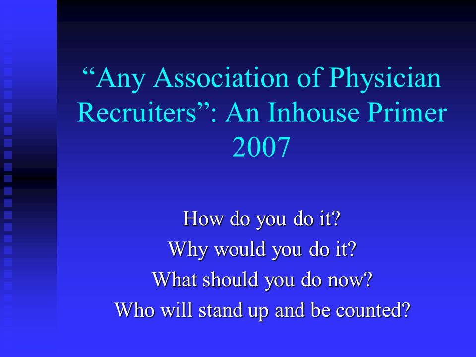 Any Association of Physician Recruiters : An Inhouse Primer 2007 How do you do it.