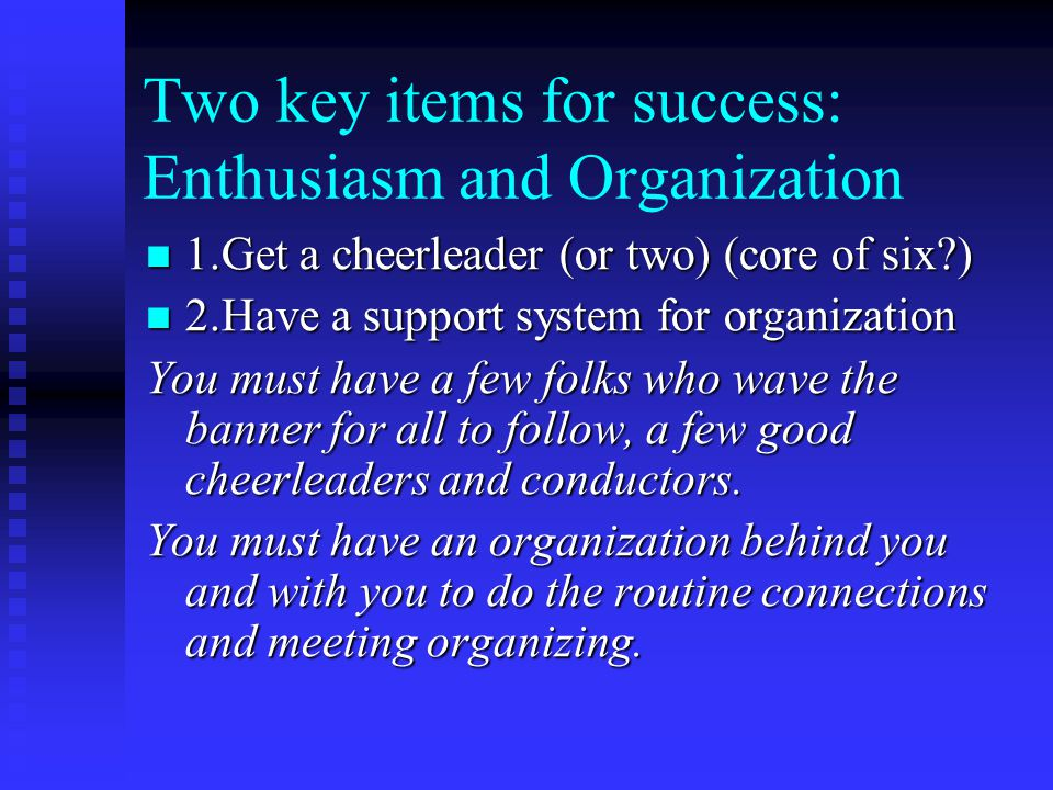 Two key items for success: Enthusiasm and Organization 1.Get a cheerleader (or two) (core of six ) 1.Get a cheerleader (or two) (core of six ) 2.Have a support system for organization 2.Have a support system for organization You must have a few folks who wave the banner for all to follow, a few good cheerleaders and conductors.