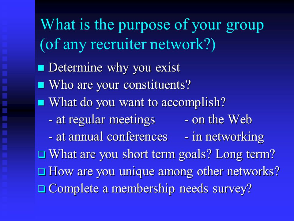 What is the purpose of your group (of any recruiter network?) Determine why you exist Determine why you exist Who are your constituents? Who are your