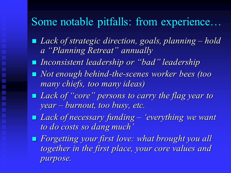 Some notable pitfalls: from experience… Lack of strategic direction, goals, planning – hold a Planning Retreat annually Lack of strategic direction, goals, planning – hold a Planning Retreat annually Inconsistent leadership or bad leadership Inconsistent leadership or bad leadership Not enough behind-the-scenes worker bees (too many chiefs, too many ideas) Not enough behind-the-scenes worker bees (too many chiefs, too many ideas) Lack of core persons to carry the flag year to year – burnout, too busy, etc.
