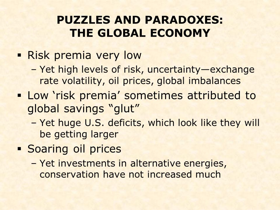 PUZZLES AND PARADOXES: THE GLOBAL ECONOMY  Risk premia very low –Yet high levels of risk, uncertainty—exchange rate volatility, oil prices, global im