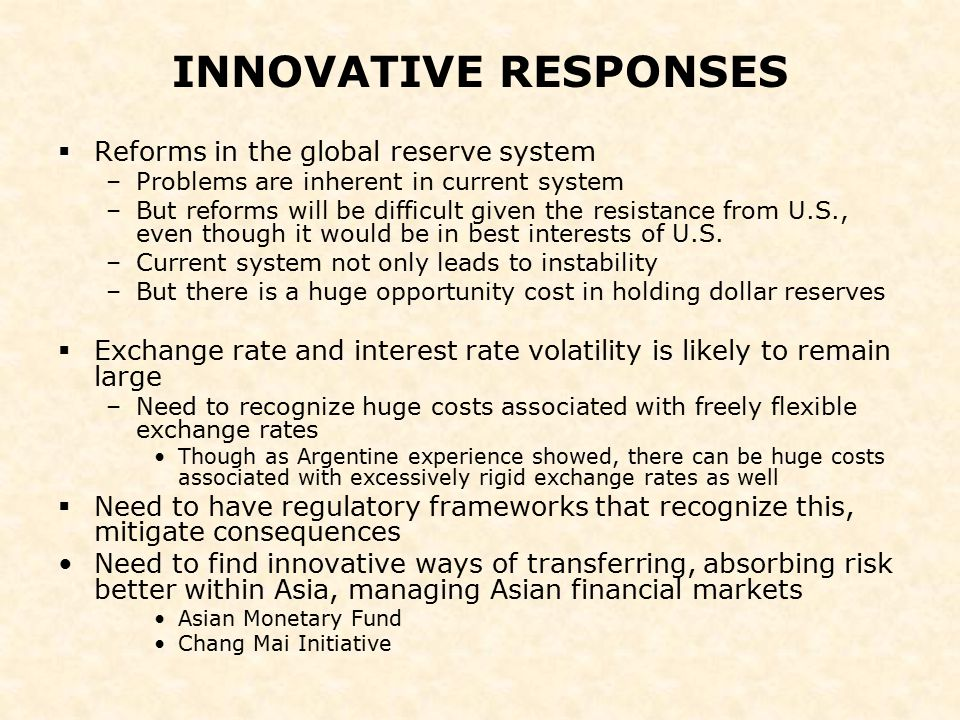 INNOVATIVE RESPONSES  Reforms in the global reserve system –Problems are inherent in current system –But reforms will be difficult given the resistan