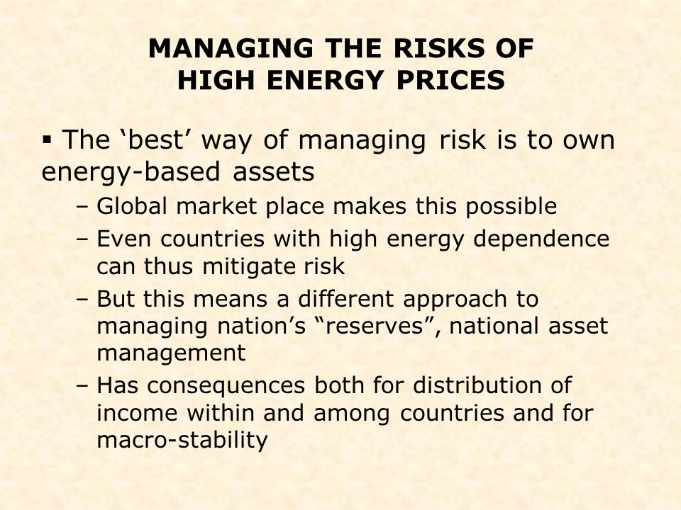 MANAGING THE RISKS OF HIGH ENERGY PRICES  The 'best' way of managing risk is to own energy-based assets –Global market place makes this possible –Eve