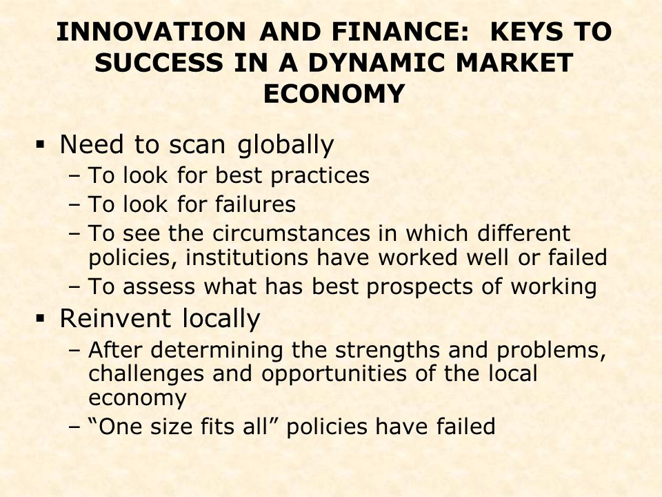 INNOVATION AND FINANCE: KEYS TO SUCCESS IN A DYNAMIC MARKET ECONOMY  Need to scan globally –To look for best practices –To look for failures –To see