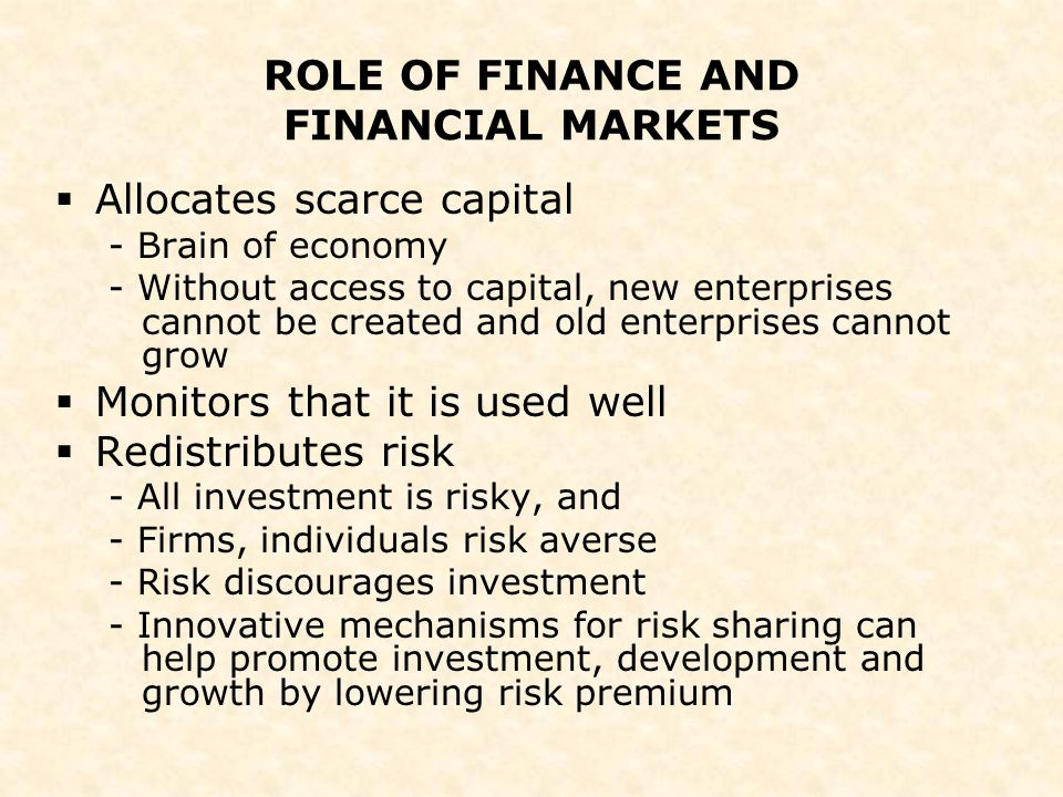 ROLE OF FINANCE AND FINANCIAL MARKETS  Allocates scarce capital - Brain of economy - Without access to capital, new enterprises cannot be created and