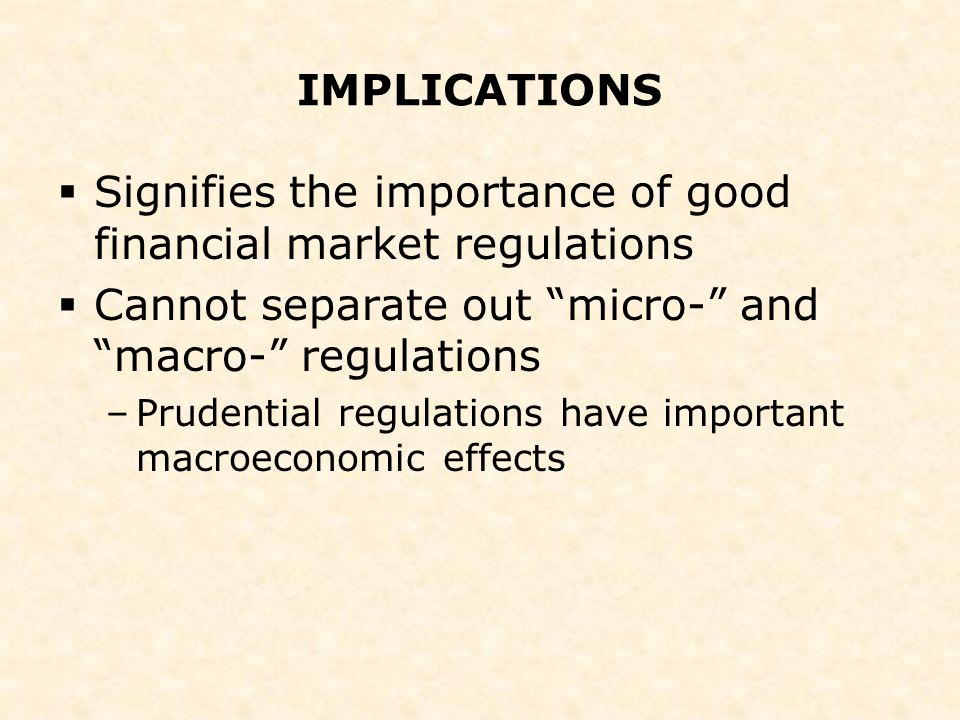 "IMPLICATIONS  Signifies the importance of good financial market regulations  Cannot separate out ""micro-"" and ""macro-"" regulations –Prudential regul"