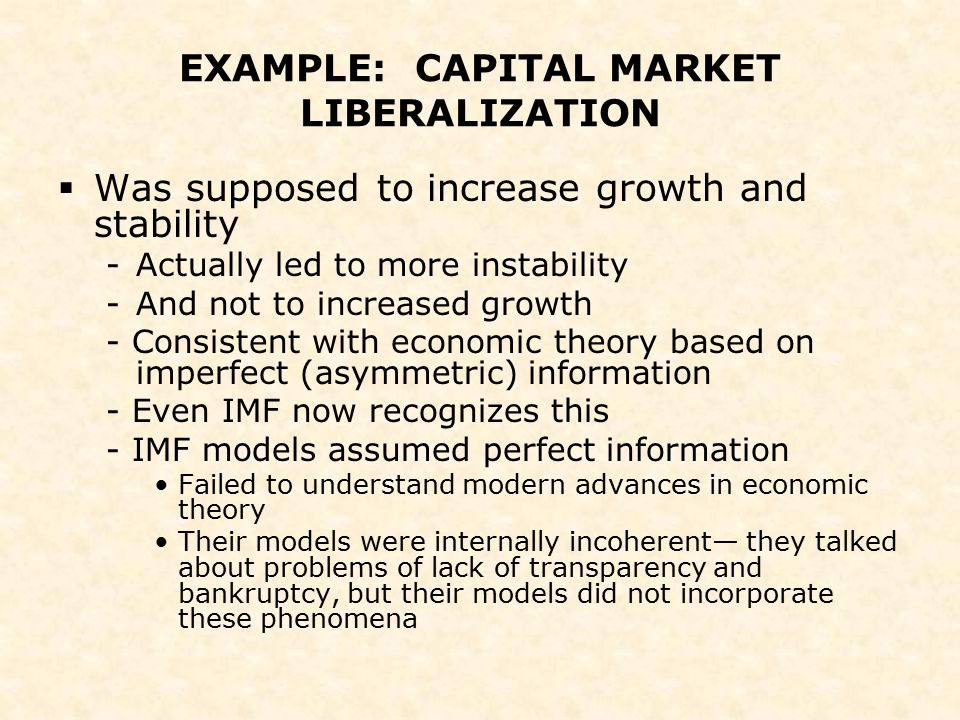 EXAMPLE: CAPITAL MARKET LIBERALIZATION  Was supposed to increase growth and stability -Actually led to more instability -And not to increased growth