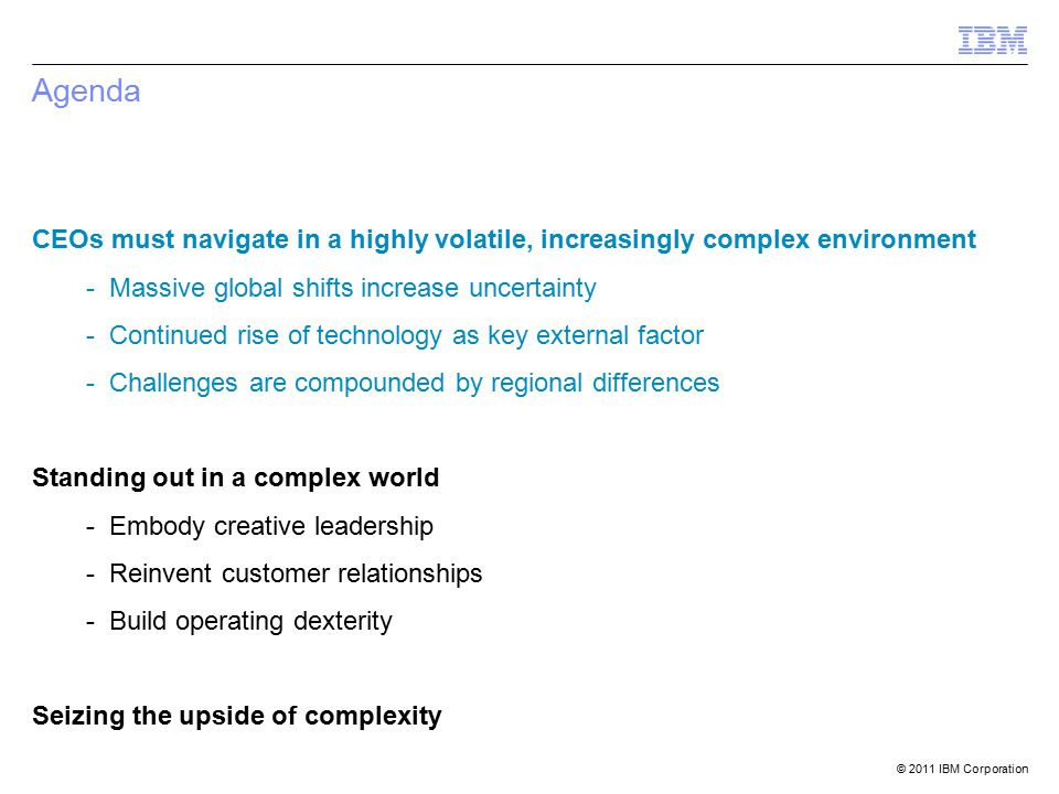 © 2011 IBM Corporation Agenda CEOs must navigate in a highly volatile, increasingly complex environment - Massive global shifts increase uncertainty - Continued rise of technology as key external factor - Challenges are compounded by regional differences Standing out in a complex world - Embody creative leadership - Reinvent customer relationships - Build operating dexterity Seizing the upside of complexity