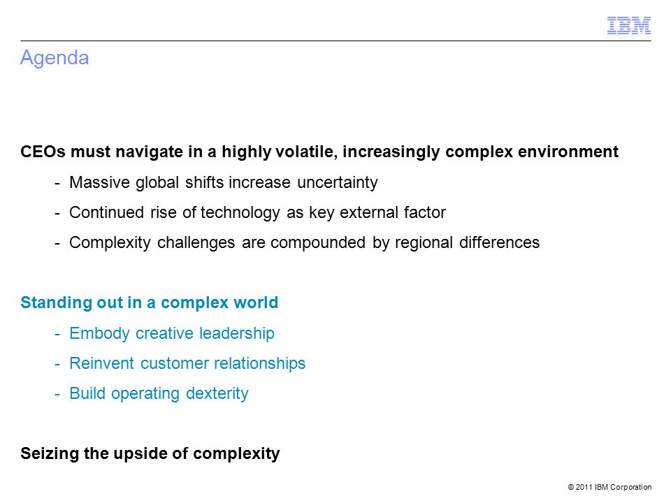 © 2011 IBM Corporation Agenda CEOs must navigate in a highly volatile, increasingly complex environment - Massive global shifts increase uncertainty - Continued rise of technology as key external factor - Complexity challenges are compounded by regional differences Standing out in a complex world - Embody creative leadership - Reinvent customer relationships - Build operating dexterity Seizing the upside of complexity