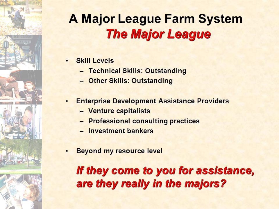 The Major League A Major League Farm System The Major League Skill Levels –Technical Skills: Outstanding –Other Skills: Outstanding Enterprise Development Assistance Providers –Venture capitalists –Professional consulting practices –Investment bankers If they come to you for assistance, are they really in the majors Beyond my resource level If they come to you for assistance, are they really in the majors