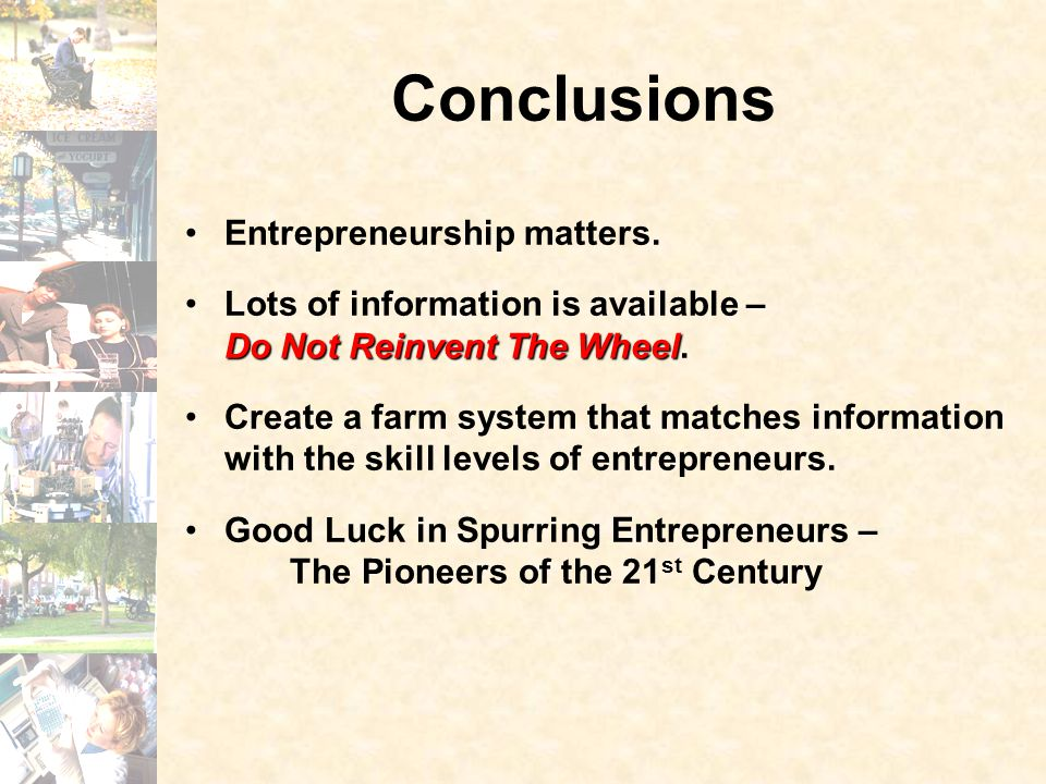 Conclusions Entrepreneurship matters. Do Not Reinvent The WheelLots of information is available – Do Not Reinvent The Wheel. Create a farm system that