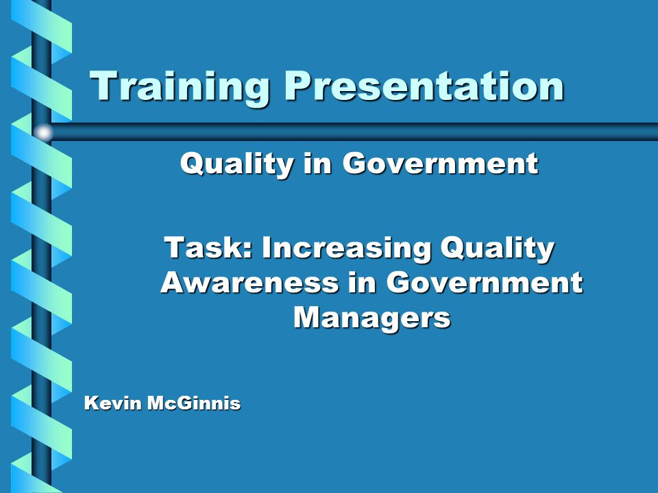 Training Presentation Quality in Government Task: Increasing Quality Awareness in Government Managers Kevin McGinnis