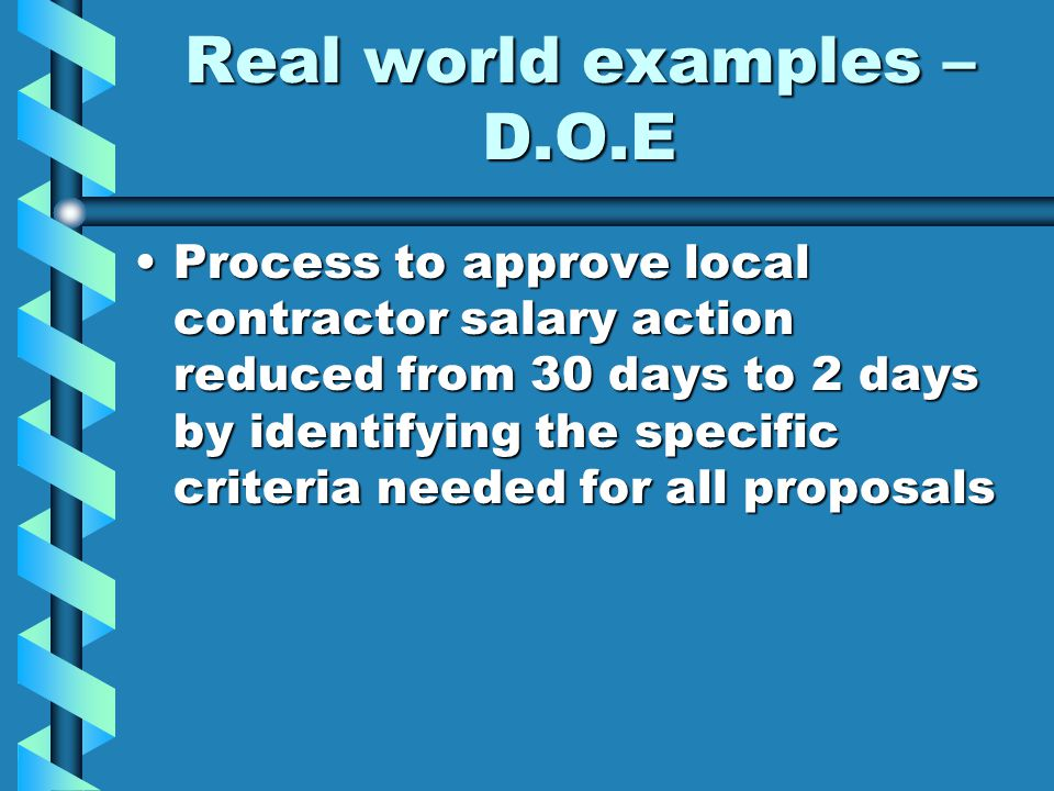 Real world examples – D.O.E Process to approve local contractor salary action reduced from 30 days to 2 days by identifying the specific criteria needed for all proposalsProcess to approve local contractor salary action reduced from 30 days to 2 days by identifying the specific criteria needed for all proposals