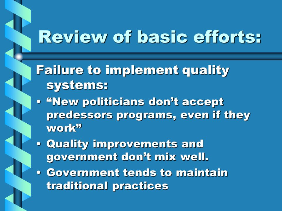 Review of basic efforts: Failure to implement quality systems: New politicians don't accept predessors programs, even if they work New politicians don't accept predessors programs, even if they work Quality improvements and government don't mix well.Quality improvements and government don't mix well.