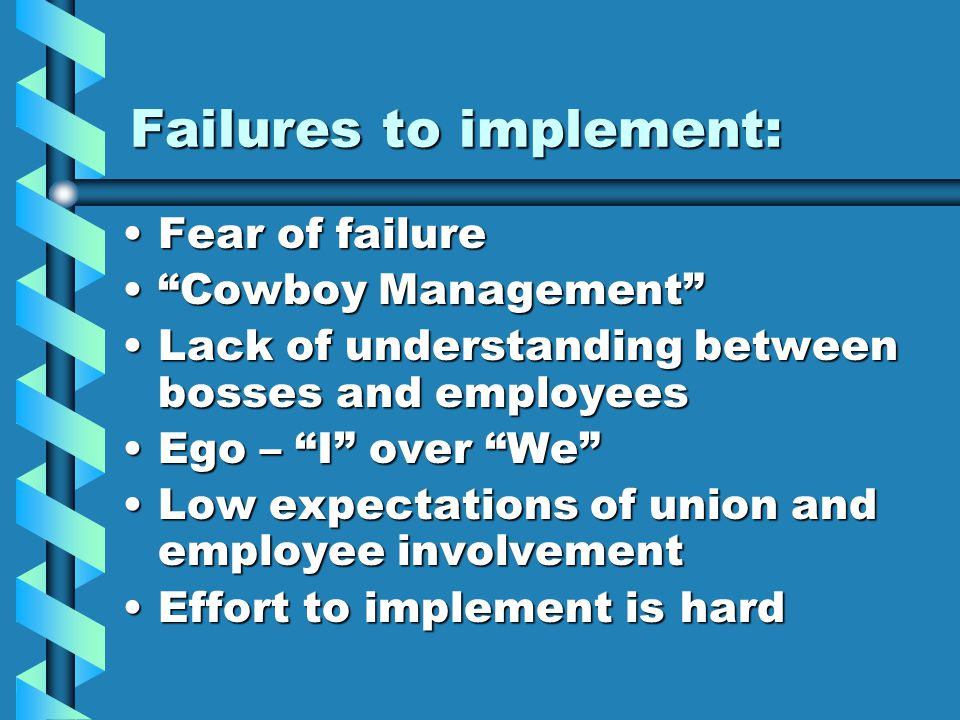 Failures to implement: Fear of failureFear of failure Cowboy Management Cowboy Management Lack of understanding between bosses and employeesLack of understanding between bosses and employees Ego – I over We Ego – I over We Low expectations of union and employee involvementLow expectations of union and employee involvement Effort to implement is hardEffort to implement is hard