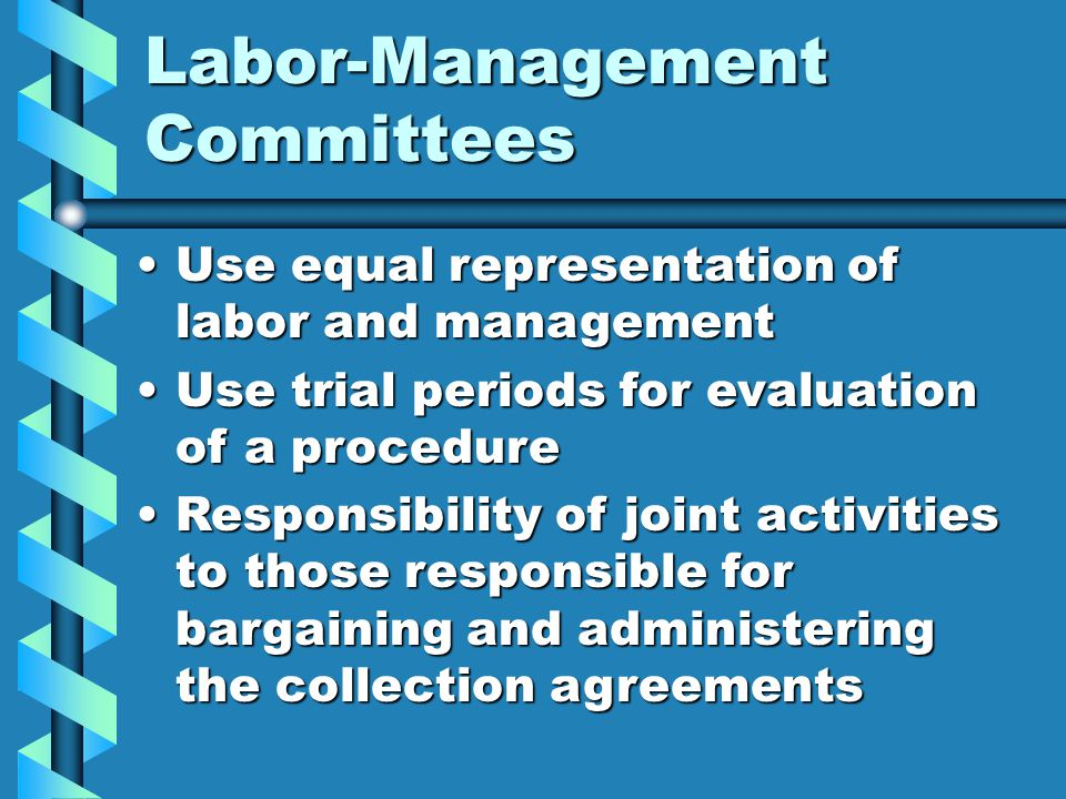 Labor-Management Committees Use equal representation of labor and managementUse equal representation of labor and management Use trial periods for evaluation of a procedureUse trial periods for evaluation of a procedure Responsibility of joint activities to those responsible for bargaining and administering the collection agreementsResponsibility of joint activities to those responsible for bargaining and administering the collection agreements