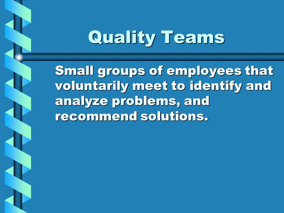 Quality Teams Small groups of employees that voluntarily meet to identify and analyze problems, and recommend solutions.