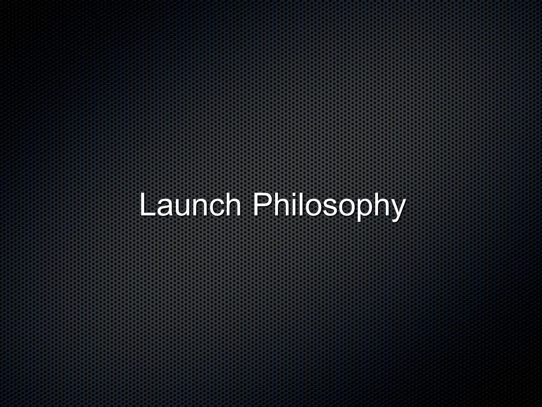Launch Philosophy