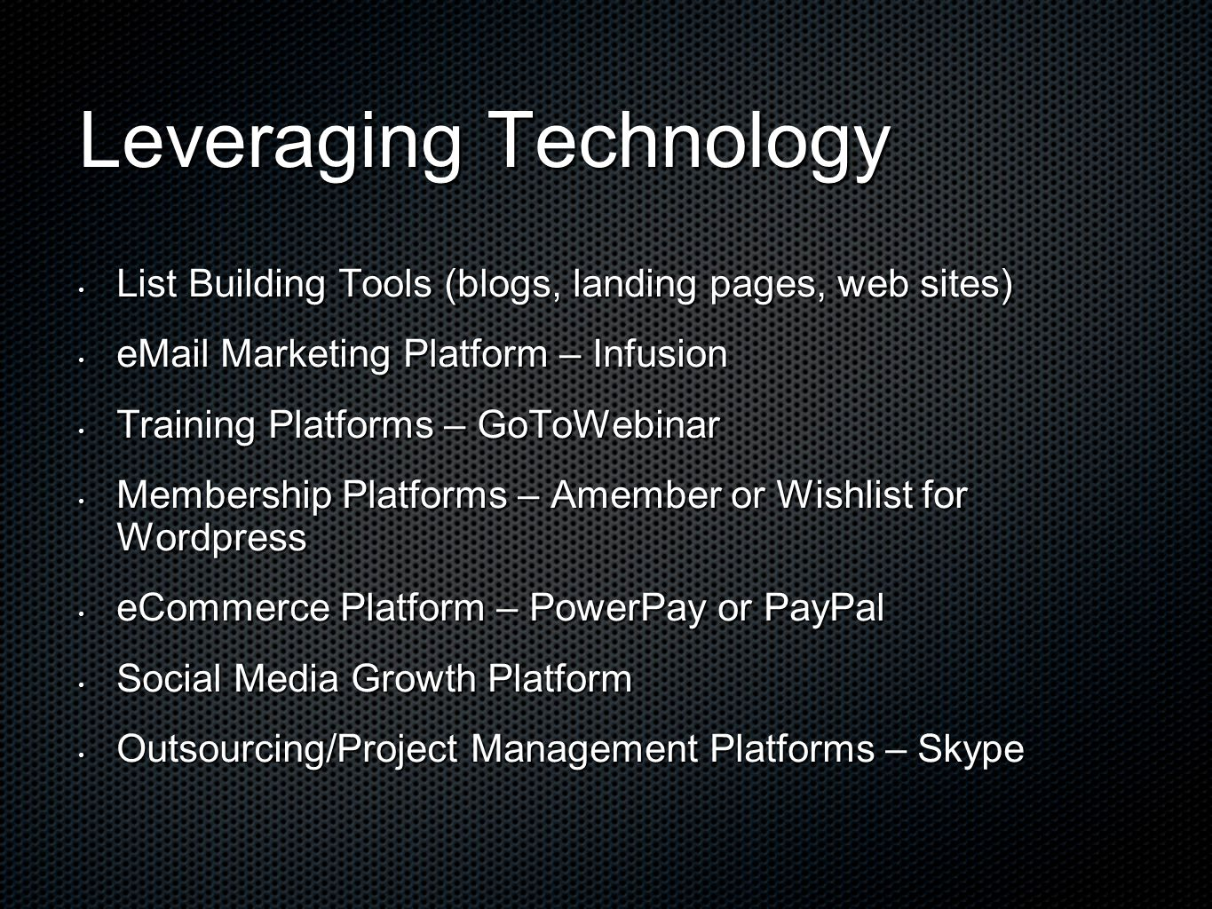 Leveraging Technology List Building Tools (blogs, landing pages, web sites) List Building Tools (blogs, landing pages, web sites) eMail Marketing Platform – Infusion eMail Marketing Platform – Infusion Training Platforms – GoToWebinar Training Platforms – GoToWebinar Membership Platforms – Amember or Wishlist for Wordpress Membership Platforms – Amember or Wishlist for Wordpress eCommerce Platform – PowerPay or PayPal eCommerce Platform – PowerPay or PayPal Social Media Growth Platform Social Media Growth Platform Outsourcing/Project Management Platforms – Skype Outsourcing/Project Management Platforms – Skype