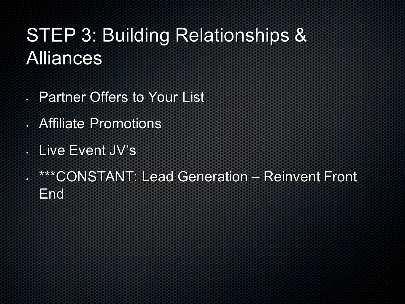 STEP 3: Building Relationships & Alliances Partner Offers to Your List Partner Offers to Your List Affiliate Promotions Affiliate Promotions Live Event JV's Live Event JV's ***CONSTANT: Lead Generation – Reinvent Front End ***CONSTANT: Lead Generation – Reinvent Front End