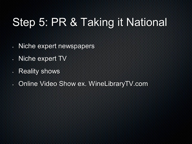 Step 5: PR & Taking it National Niche expert newspapers Niche expert newspapers Niche expert TV Niche expert TV Reality shows Reality shows Online Video Show ex.