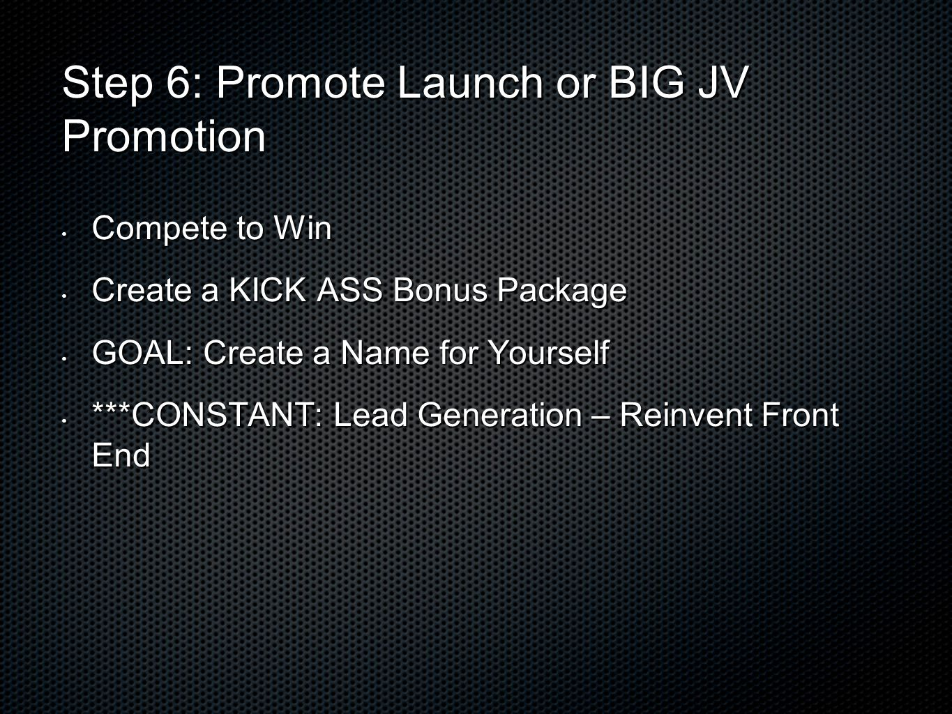 Step 6: Promote Launch or BIG JV Promotion Compete to Win Compete to Win Create a KICK ASS Bonus Package Create a KICK ASS Bonus Package GOAL: Create a Name for Yourself GOAL: Create a Name for Yourself ***CONSTANT: Lead Generation – Reinvent Front End ***CONSTANT: Lead Generation – Reinvent Front End