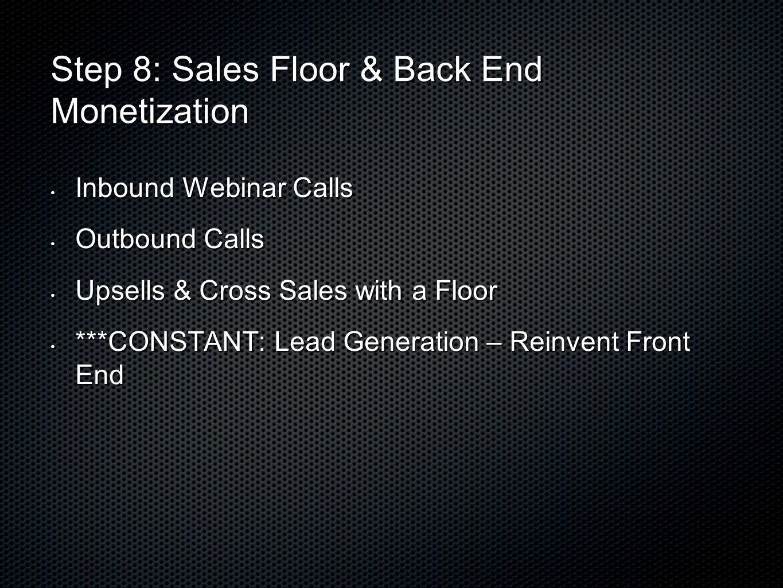 Step 8: Sales Floor & Back End Monetization Inbound Webinar Calls Inbound Webinar Calls Outbound Calls Outbound Calls Upsells & Cross Sales with a Flo