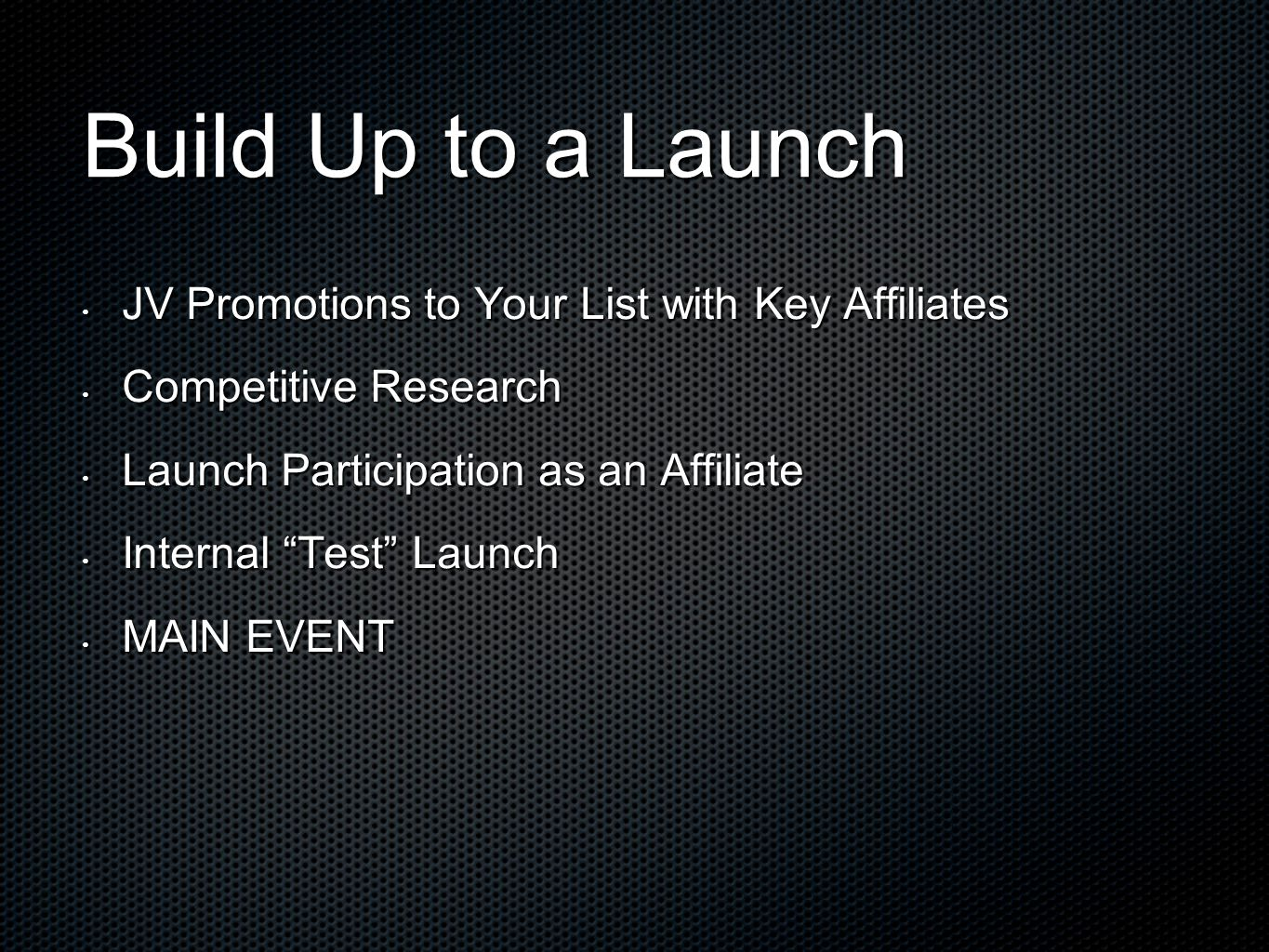 JV Promotions to Your List with Key Affiliates JV Promotions to Your List with Key Affiliates Competitive Research Competitive Research Launch Participation as an Affiliate Launch Participation as an Affiliate Internal Test Launch Internal Test Launch MAIN EVENT MAIN EVENT