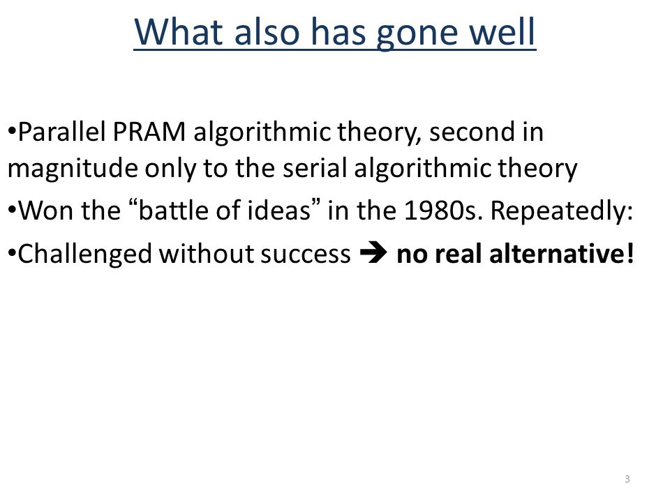 What also has gone well Parallel PRAM algorithmic theory, second in magnitude only to the serial algorithmic theory Won the battle of ideas in the 1980s.
