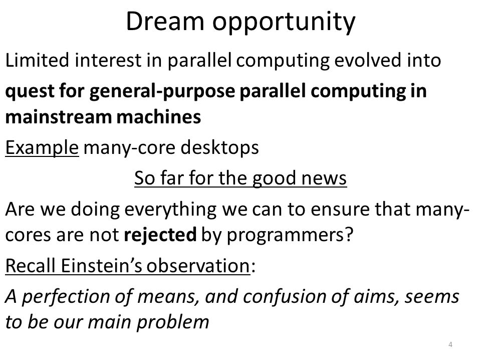 Dream opportunity Limited interest in parallel computing evolved into quest for general-purpose parallel computing in mainstream machines Example many-core desktops So far for the good news Are we doing everything we can to ensure that many- cores are not rejected by programmers.