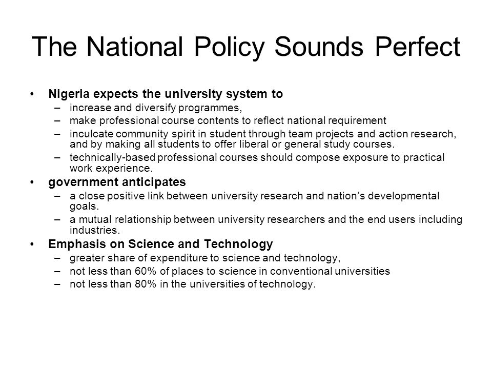 The National Policy Sounds Perfect Nigeria expects the university system to –increase and diversify programmes, –make professional course contents to reflect national requirement –inculcate community spirit in student through team projects and action research, and by making all students to offer liberal or general study courses.