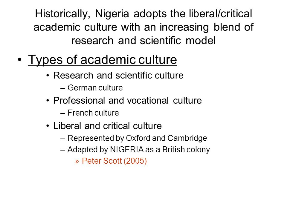 Historically, Nigeria adopts the liberal/critical academic culture with an increasing blend of research and scientific model Types of academic culture