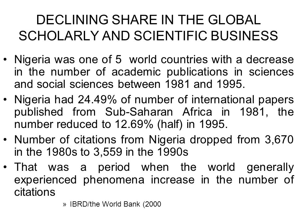 DECLINING SHARE IN THE GLOBAL SCHOLARLY AND SCIENTIFIC BUSINESS Nigeria was one of 5 world countries with a decrease in the number of academic publications in sciences and social sciences between 1981 and 1995.