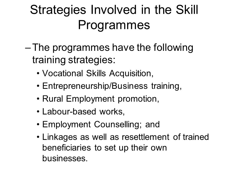 Strategies Involved in the Skill Programmes –The programmes have the following training strategies: Vocational Skills Acquisition, Entrepreneurship/Business training, Rural Employment promotion, Labour-based works, Employment Counselling; and Linkages as well as resettlement of trained beneficiaries to set up their own businesses.