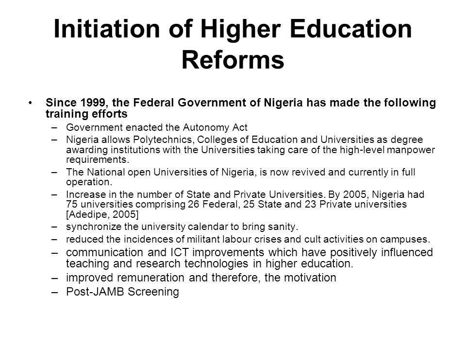 Initiation of Higher Education Reforms Since 1999, the Federal Government of Nigeria has made the following training efforts –Government enacted the Autonomy Act –Nigeria allows Polytechnics, Colleges of Education and Universities as degree awarding institutions with the Universities taking care of the high-level manpower requirements.