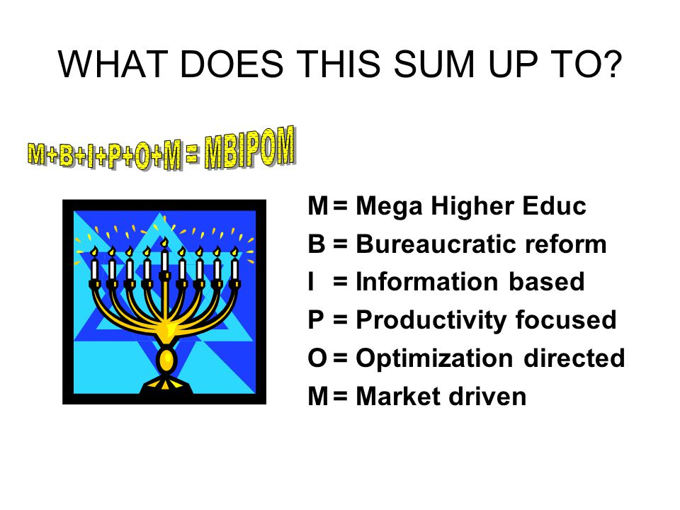 WHAT DOES THIS SUM UP TO? M= Mega Higher Educ B= Bureaucratic reform I= Information based P= Productivity focused O= Optimization directed M= Market d