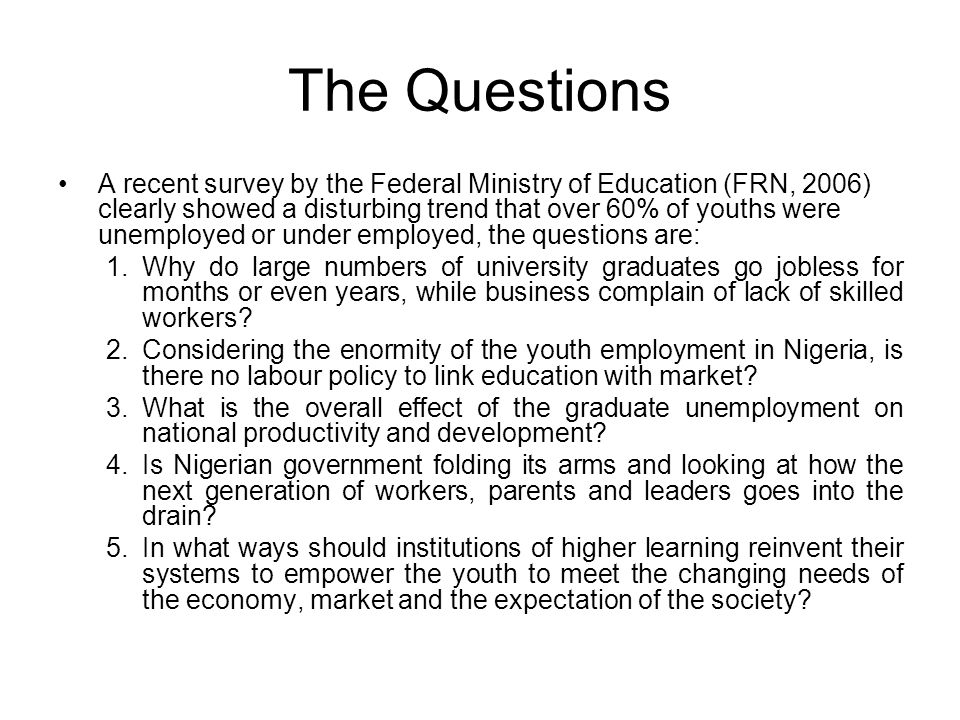 The Questions A recent survey by the Federal Ministry of Education (FRN, 2006) clearly showed a disturbing trend that over 60% of youths were unemploy