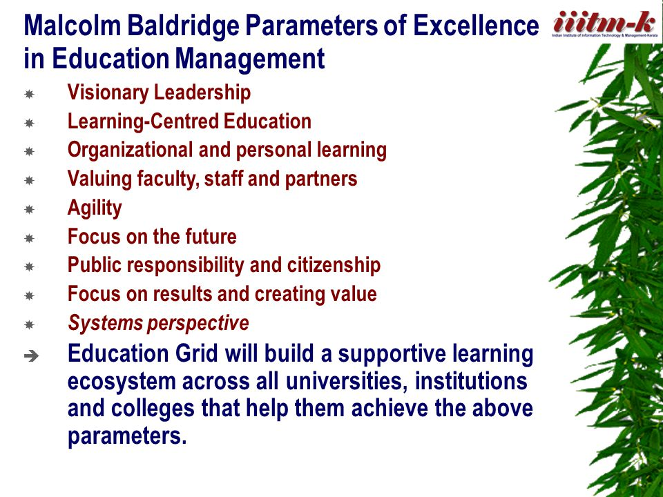Malcolm Baldridge Parameters of Excellence in Education Management  Visionary Leadership  Learning-Centred Education  Organizational and personal learning  Valuing faculty, staff and partners  Agility  Focus on the future  Public responsibility and citizenship  Focus on results and creating value  Systems perspective  Education Grid will build a supportive learning ecosystem across all universities, institutions and colleges that help them achieve the above parameters.